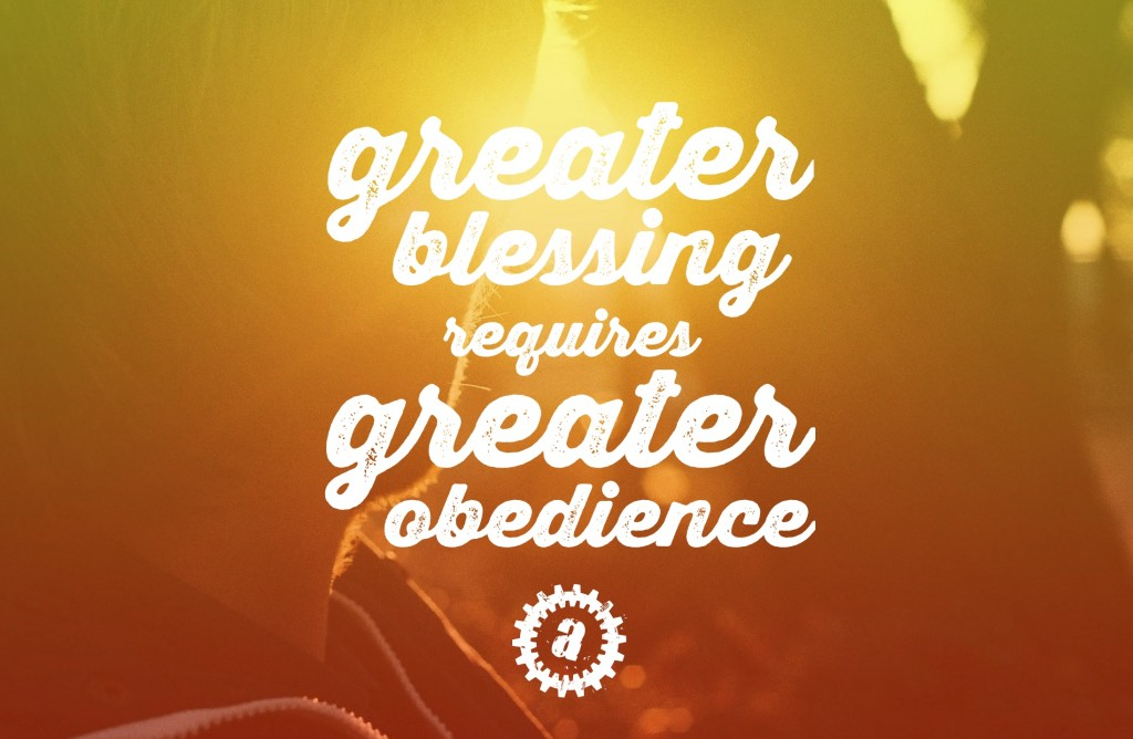 Greater blessing requires greater obedience